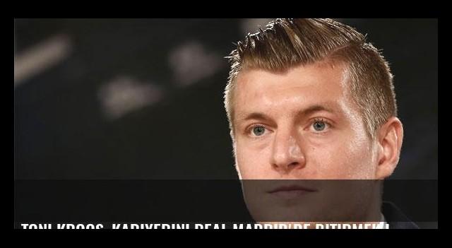 Toni Kroos, kariyerini Real Madrid'de bitirmek istiyor