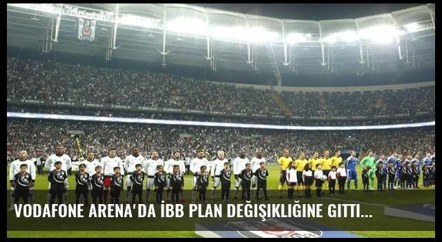 Vodafone Arena'da İBB plan değişikliğine gitti
