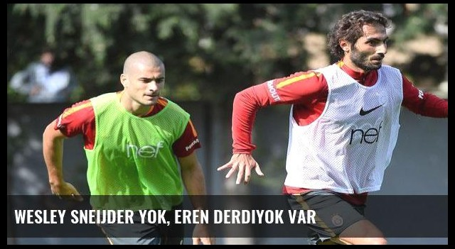 Wesley Sneijder yok, Eren Derdiyok var