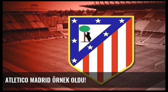 Atletico Madrid örnek oldu!