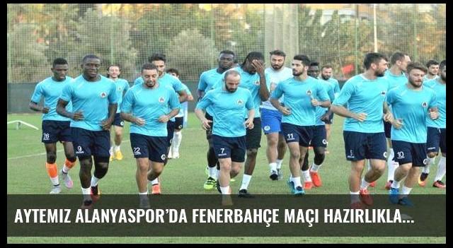 Aytemiz Alanyaspor'da Fenerbahçe maçı hazırlıklarını tamamlandı