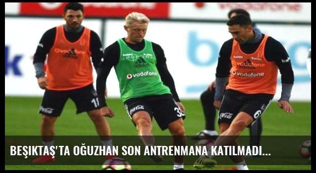 Beşiktaş'ta Oğuzhan son antrenmana katılmadı