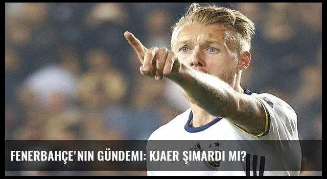 Fenerbahçe'nin gündemi: Kjaer şımardı mı?