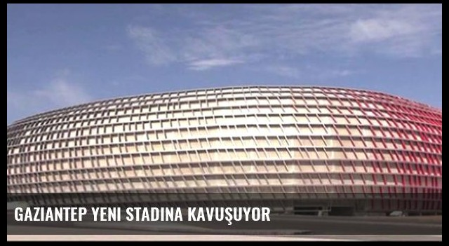 Gaziantep Yeni Stadına Kavuşuyor