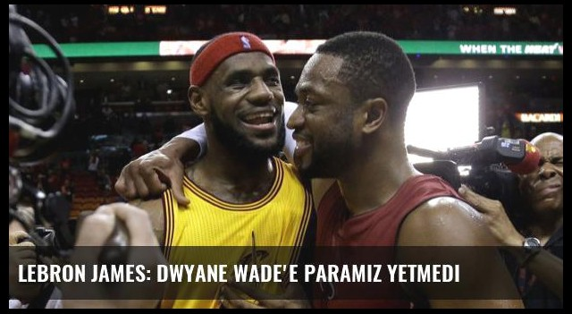 Lebron James: Dwyane Wade'e paramız yetmedi