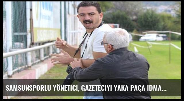 Samsunsporlu yönetici, gazeteciyi yaka paça idmandan atmak istedi