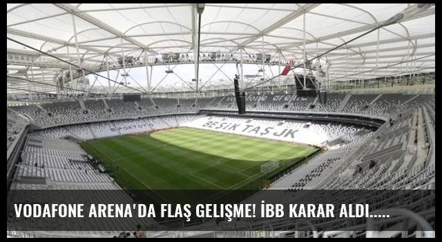 Vodafone Arena'da flaş gelişme! İBB karar aldı...