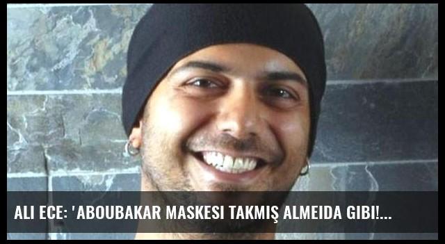 Ali Ece: 'Aboubakar maskesi takmış Almeida gibi!'