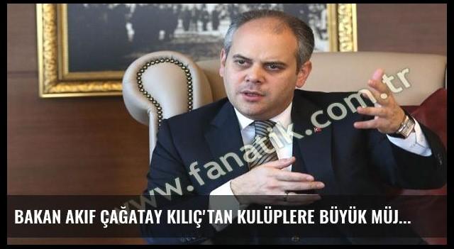 Bakan Akif Çağatay Kılıç'tan kulüplere büyük müjde!