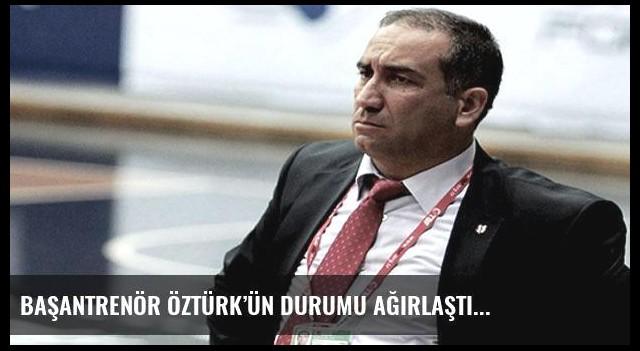 Başantrenör Öztürk'ün durumu ağırlaştı