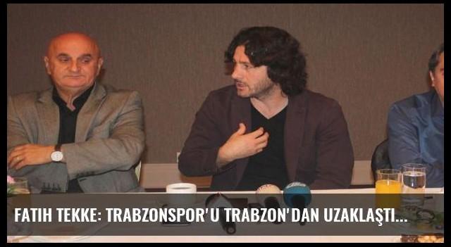 Fatih Tekke: Trabzonspor'u Trabzon'dan uzaklaştırıyorlar