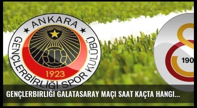 Gençlerbirliği Galatasaray maçı saat kaçta hangi kanalda?