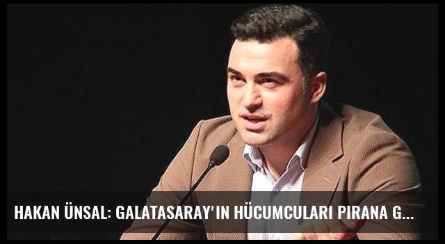 Hakan Ünsal: Galatasaray'ın hücumcuları Pirana gibi!