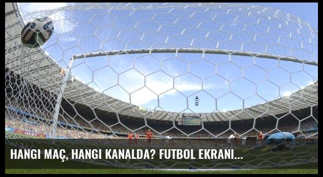 Hangi maç, hangi kanalda? Futbol ekranı...