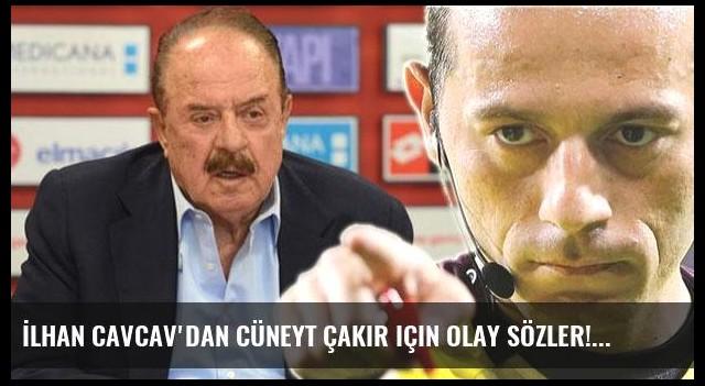 İlhan Cavcav'dan Cüneyt Çakır için olay sözler!