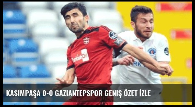 Kasımpaşa 0-0 Gaziantepspor Geniş Özet İzle