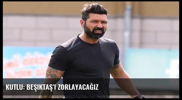 Kutlu: Beşiktaş'ı zorlayacağız