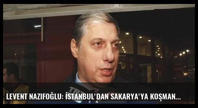 Levent Nazifoğlu: İstanbul'dan Sakarya'ya koşman lazım....