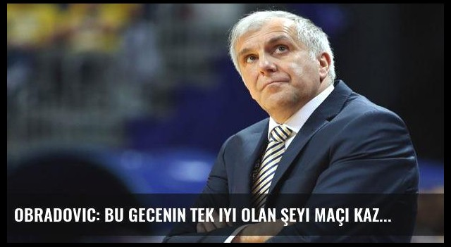 Obradovic: Bu gecenin tek iyi olan şeyi maçı kazanmış olmamız