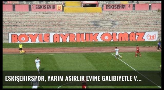Eskişehirspor, Yarım Asırlık Evine Galibiyetle Veda Etti