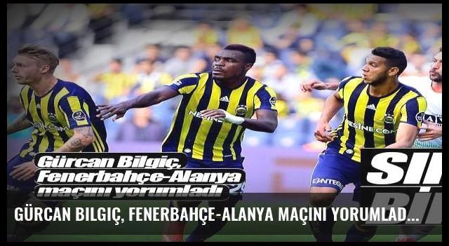 Gürcan Bilgiç, Fenerbahçe-Alanya maçını yorumladı