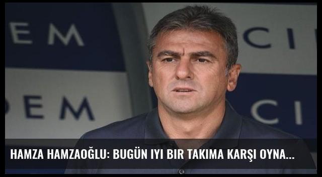 Hamza Hamzaoğlu: Bugün iyi bir takıma karşı oynadık