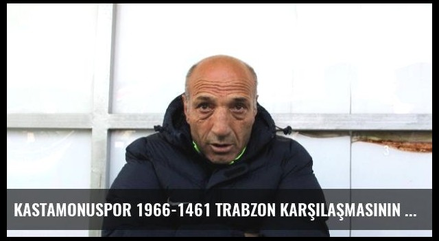 Kastamonuspor 1966-1461 Trabzon Karşılaşmasının Ardından