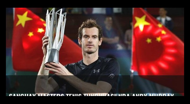 Şanghay Masters Tenis Tunruvası'nda Andy Murray 3. kez şampiyon oldu