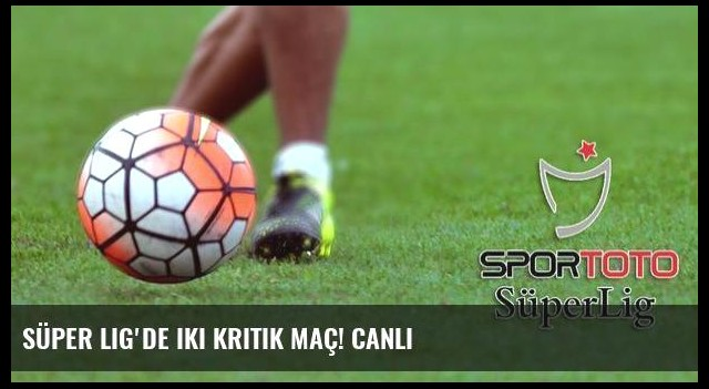 Süper Lig'de iki kritik maç! CANLI
