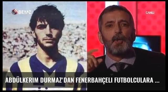 Abdülkerim Durmaz'dan Fenerbahçeli Futbolculara Sert Sözler