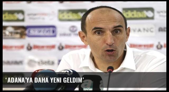 'Adana'ya daha yeni geldim'