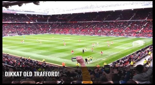 Dikkat Old Trafford!