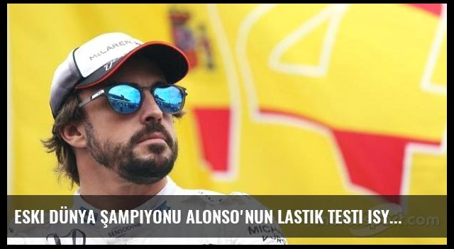 Eski dünya şampiyonu Alonso'nun lastik testi isyanı