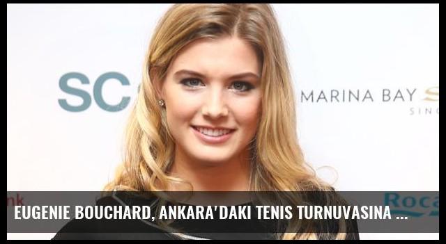 Eugenie Bouchard, Ankara'daki Tenis Turnuvasına Katılacak