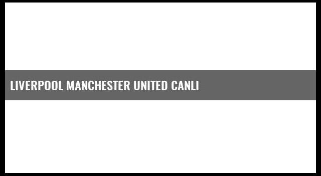 Liverpool Manchester United canlı