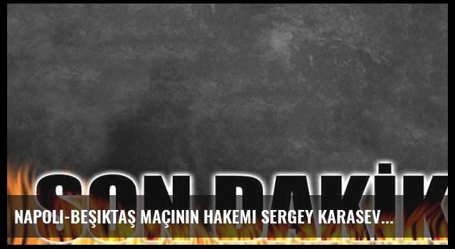 Napoli-Beşiktaş maçının hakemi Sergey Karasev