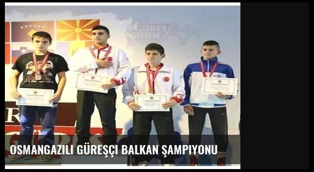 Osmangazili Güreşçi Balkan Şampiyonu