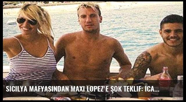 Sicilya mafyasından Maxi Lopez'e şok teklif: Icardi'nin bacaklarını kıralım