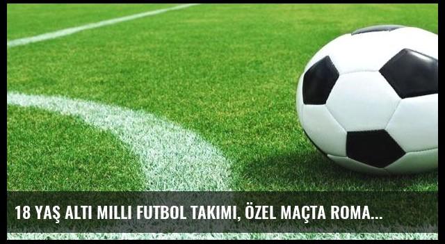 18 Yaş Altı Milli Futbol Takımı, özel maçta Romanya ile golsüz berabere kaldı