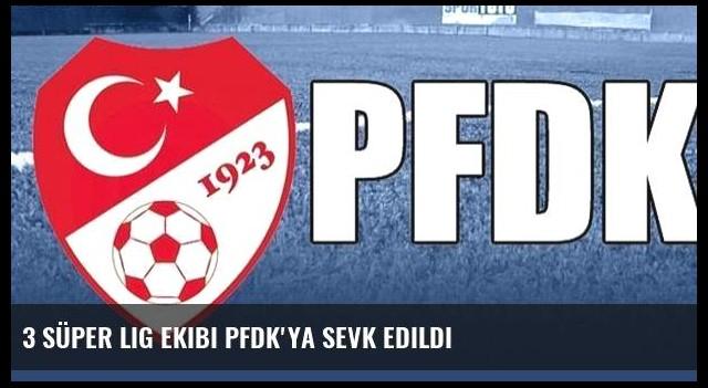 3 Süper Lig ekibi PFDK'ya sevk edildi