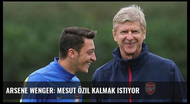 Arsene Wenger: Mesut Özil kalmak istiyor