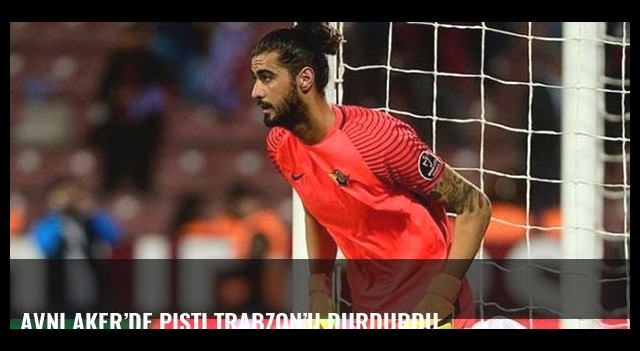 Avni Aker'de pişti Trabzon'udurdurdu