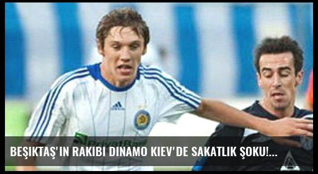 Beşiktaş'ın rakibi Dinamo Kiev'de sakatlık şoku!
