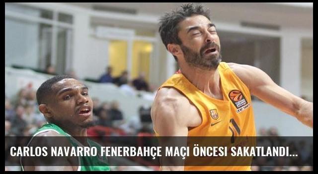 Carlos Navarro Fenerbahçe maçı öncesi sakatlandı