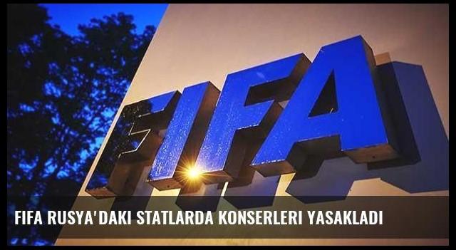 FIFA Rusya'daki statlarda konserleri yasakladı