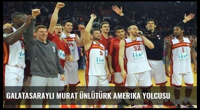 Galatasaraylı Murat Ünlütürk Amerika Yolcusu