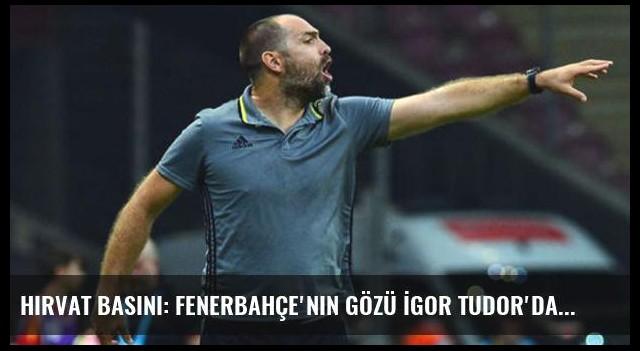 Hırvat Basını: Fenerbahçe'nin Gözü İgor Tudor'da