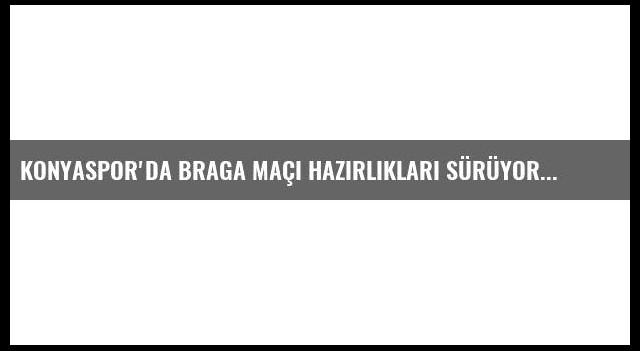 Konyaspor'da Braga Maçı Hazırlıkları Sürüyor