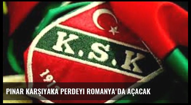 Pınar Karşıyaka perdeyi Romanya'da açacak