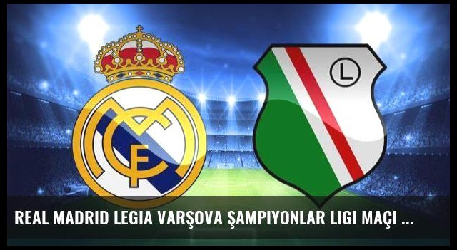 Real Madrid Legia Varşova Şampiyonlar Ligi maçı saat kaçta?